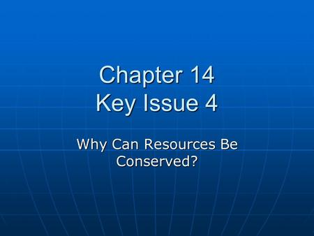 Chapter 14 Key Issue 4 Why Can Resources Be Conserved?