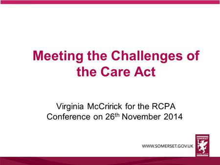 Meeting the Challenges of the Care Act Virginia McCririck for the RCPA Conference on 26 th November 2014.