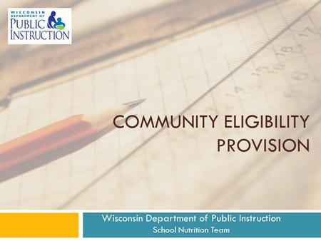COMMUNITY ELIGIBILITY PROVISION Wisconsin Department of Public Instruction School Nutrition Team.