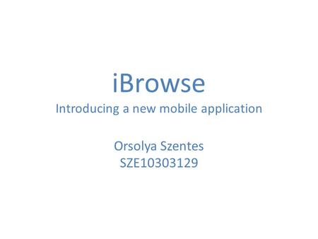 IBrowse Introducing a new mobile application Orsolya Szentes SZE10303129.