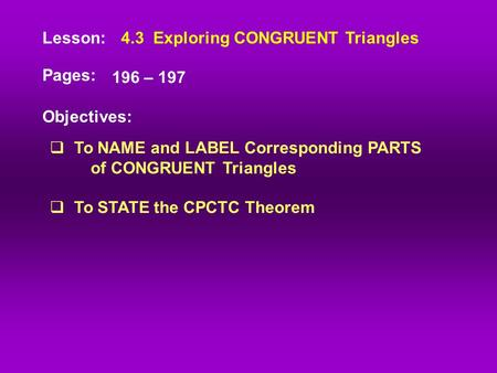 Lesson: Pages: Objectives: 4.3 Exploring <strong>CONGRUENT</strong> <strong>Triangles</strong> 196 – 197  To NAME and LABEL Corresponding PARTS of <strong>CONGRUENT</strong> <strong>Triangles</strong>  To STATE the CPCTC.