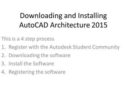 Downloading and Installing AutoCAD Architecture 2015 This is a 4 step process 1.Register with the Autodesk Student Community 2.Downloading the software.