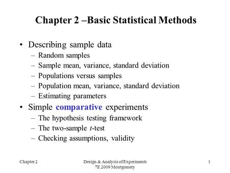 Chapter 2Design & Analysis of Experiments 7E 2009 Montgomery 1 Chapter 2 –Basic Statistical Methods Describing sample data –Random samples –Sample mean,