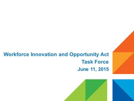 Workforce Innovation and Opportunity Act Task Force June 11, 2015.