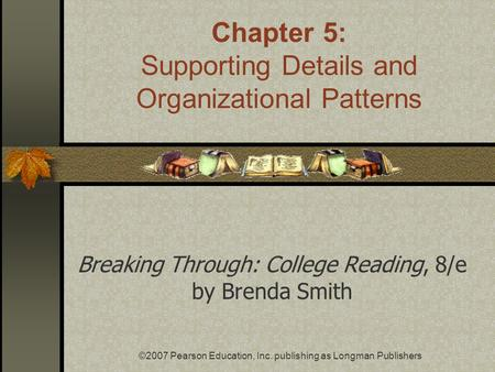 ©2007 Pearson Education, Inc. publishing as Longman Publishers Breaking Through: College Reading, 8/e by Brenda Smith Chapter 5: Supporting Details and.