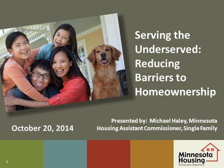 1 Serving the Underserved: Reducing Barriers to Homeownership October 20, 2014 Presented by: Michael Haley, Minnesota Housing Assistant Commissioner, Single.
