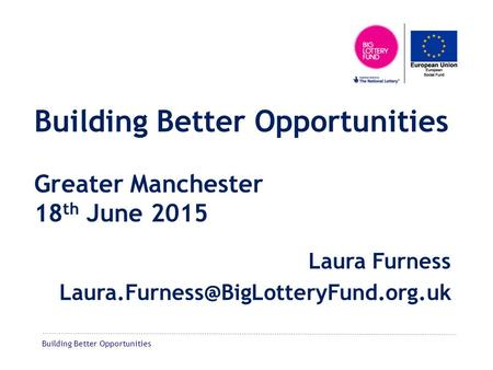 Building Better Opportunities Building Better Opportunities Greater Manchester 18 th June 2015 Laura Furness
