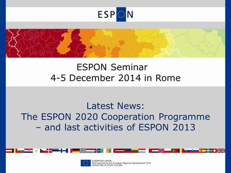 ESPON Seminar 4-5 December 2014 in Rome Latest News: The ESPON 2020 Cooperation Programme – and last activities of ESPON 2013.