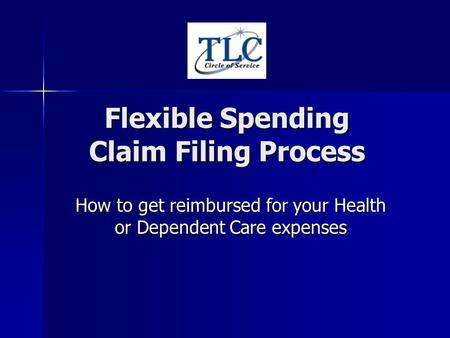 Flexible Spending Claim Filing Process How to get reimbursed for your Health or Dependent Care expenses.