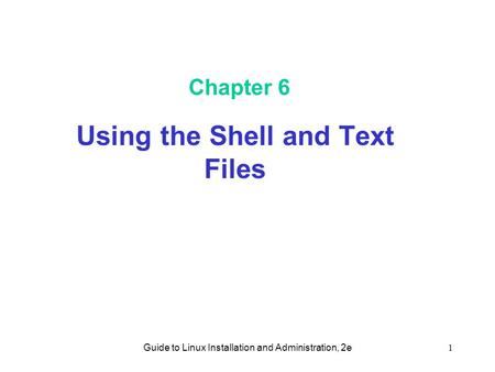 Guide to Linux Installation and Administration, 2e1 Chapter 6 Using the Shell and Text Files.
