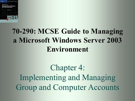 70-290: MCSE Guide to Managing a Microsoft Windows Server 2003 Environment Chapter 4: Implementing and Managing Group and Computer Accounts.