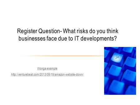Wonga example  Register Question- What risks do you think businesses face due to IT developments?