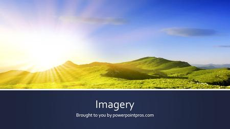 "Imagery Brought to you by powerpointpros.com. What is Imagery? Imagery is ""mental images"" that writers create using words and phrases that appeal to our."