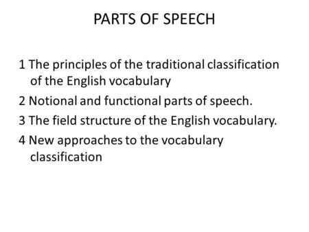 PARTS OF SPEECH 1 The principles of the traditional classification of the English vocabulary 2 Notional and functional parts of speech. 3 The field structure.