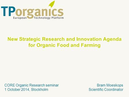Bram Moeskops Scientific Coordinator CORE Organic Research seminar 1 October 2014, Stockholm New Strategic Research and Innovation Agenda for Organic Food.
