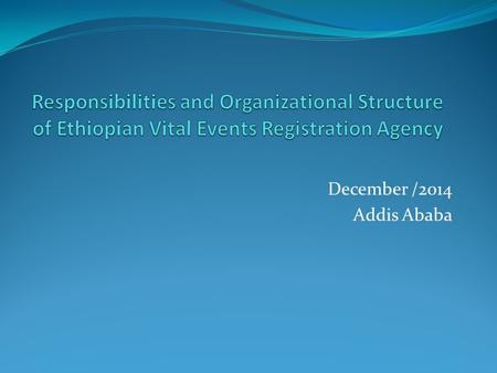 Responsibilities and Organizational Structure of Ethiopian Vital Events Registration Agency December /2014 Addis Ababa.