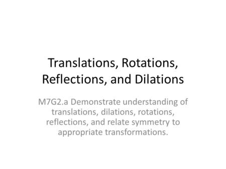 Translations, Rotations, Reflections, and Dilations M7G2.a Demonstrate understanding of translations, dilations, rotations, reflections, and relate symmetry.