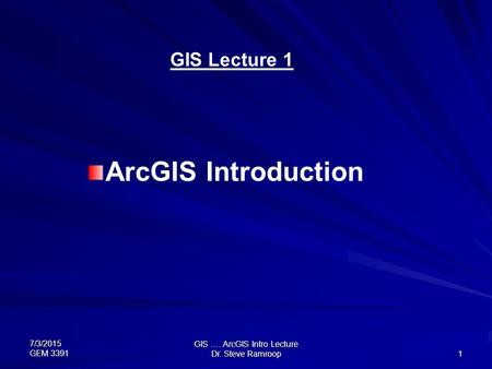7/3/2015 GEM 3391 GIS …. ArcGIS Intro Lecture Dr. Steve Ramroop 1 GIS Lecture 1 ArcGIS Introduction.