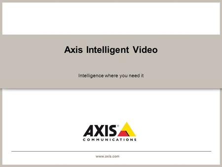 Www.axis.com Axis Intelligent Video Intelligence where you need it.