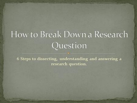 6 Steps to dissecting, understanding and answering a research question.