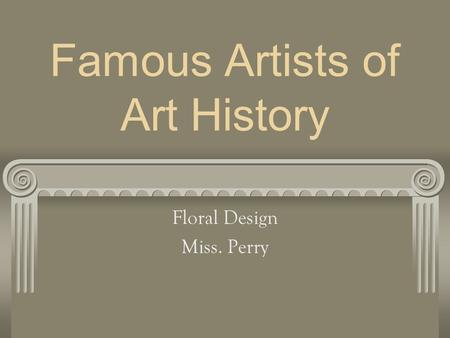 Famous Artists of Art History Floral Design Miss. Perry.