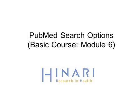 PubMed Search Options (Basic Course: Module 6). Table of Contents  History  Advanced Search  Accessing full text articles from HINARI/PubMed  Failure.