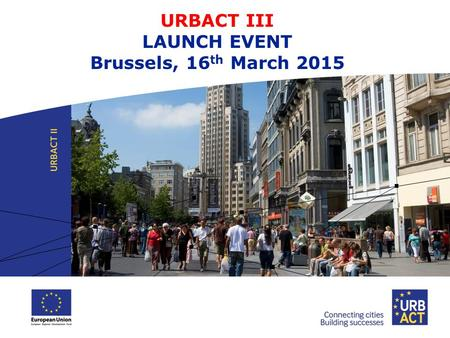 URBACT III LAUNCH EVENT Brussels, 16 th March 2015.