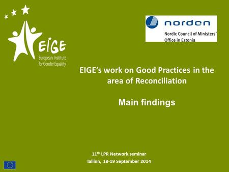 11 th LPR Network seminar Tallinn, 18-19 September 2014 EIGE's work on Good Practices in the area of Reconciliation Main findings.