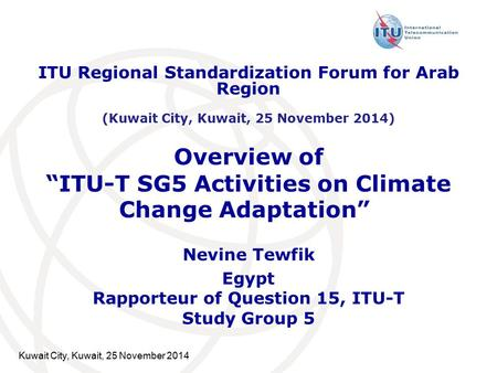 "Overview of ""ITU-T SG5 Activities on Climate Change Adaptation"" "" Nevine Tewfik Egypt Rapporteur of Question 15, ITU-T Study Group 5 Kuwait City, Kuwait,"