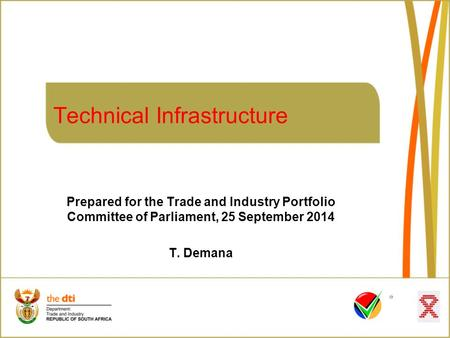Technical Infrastructure Prepared for the Trade and Industry Portfolio Committee of Parliament, 25 September 2014 T. Demana.