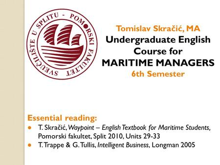 Tomislav Skračić, MA Undergraduate English Course for MARITIME MANAGERS 6th Semester Essential reading: ● T. Skračić, Waypoint – English Textbook for Maritime.