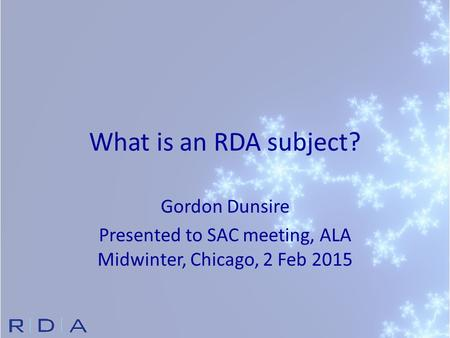 What is an RDA subject? Gordon Dunsire Presented to SAC meeting, ALA Midwinter, Chicago, 2 Feb 2015.