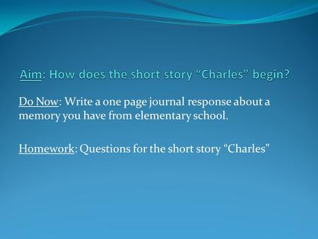 "Do Now: Write a one page journal response about a memory you have from elementary school. Homework: Questions for the short story ""Charles"""