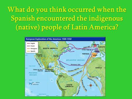 What do you think occurred when the Spanish encountered the indigenous (native) people of Latin America?