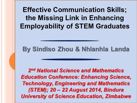 Effective Communication Skills; the Missing Link in Enhancing Employability of STEM Graduates By Sindiso Zhou & Nhlanhla Landa 2 nd National Science and.