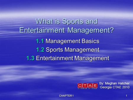 CHAPTER 1 1 What is Sports and Entertainment Management? 1.1 Management Basics 1.2 Sports Management 1.3 Entertainment Management By: Meghan Hatcher Georgia.