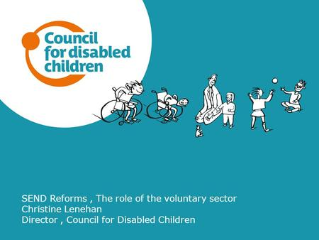 SEND Reforms, The role of the voluntary sector Christine Lenehan Director, Council for Disabled Children.