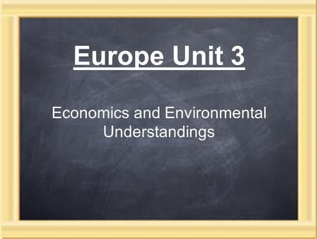Europe Unit 3 Economics and Environmental Understandings.