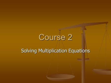 Course 2 Solving Multiplication Equations. Objectives Review vocabulary Review vocabulary Review solving equations by adding or subtracting Review solving.