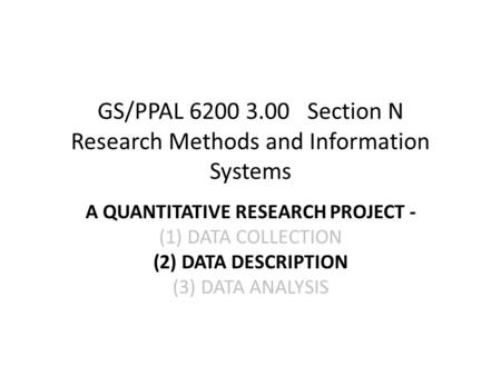 GS/PPAL 6200 3.00 Section N Research Methods and Information Systems A QUANTITATIVE RESEARCH PROJECT - (1)DATA COLLECTION (2)DATA DESCRIPTION (3)DATA ANALYSIS.