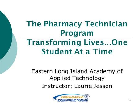1 The Pharmacy Technician Program Transforming Lives…One Student At a Time Eastern Long Island Academy of Applied Technology Instructor: Laurie Jessen.