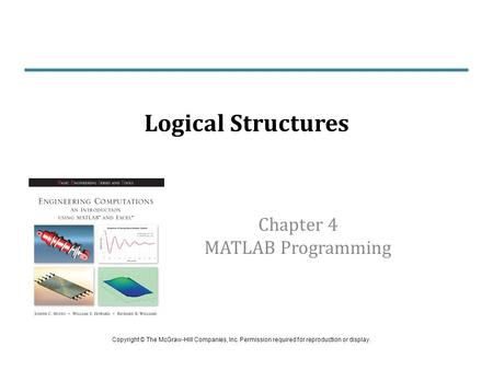Chapter 4 MATLAB Programming Logical Structures Copyright © The McGraw-Hill Companies, Inc. Permission required for reproduction or display.