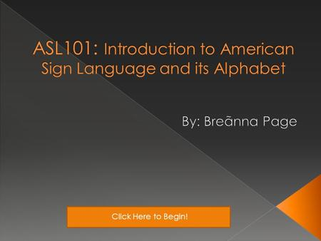 Click Here to Begin!. Teacher's Notes Why is it important? What Can I Do With ASL? Class ActivitiesThe ABCs of ASL History *At anytime click this button.