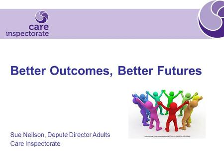 Better Outcomes, Better Futures Sue Neilson, Depute Director Adults Care Inspectorate.