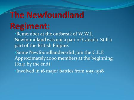 Remember at the outbreak of W.W.I, Newfoundland was not a part of Canada. Still a part of the British Empire. Some Newfoundlanders did join the C.E.F.
