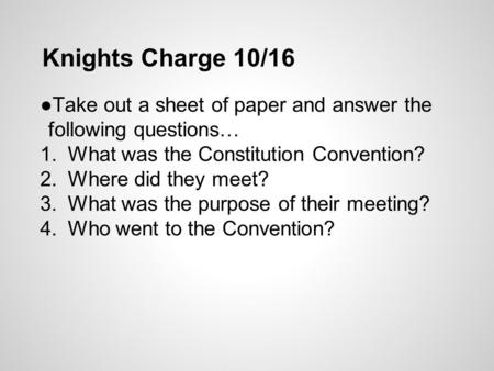 Knights Charge 10/16 ●Take out a sheet of paper and answer the following questions… 1.What was the Constitution Convention? 2.Where did they meet? 3.What.