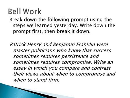 Bell Work Break down the following prompt using the steps we learned yesterday. Write down the prompt first, then break it down. Patrick Henry and Benjamin.