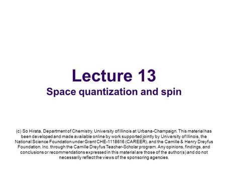 Lecture 13 Space quantization and spin (c) So Hirata, Department of Chemistry, University of Illinois at Urbana-Champaign. This material has been developed.