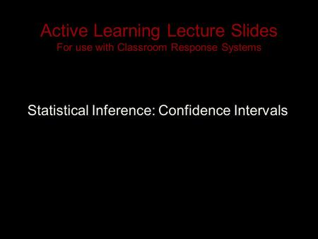 Active Learning Lecture Slides For use with Classroom Response Systems Statistical Inference: Confidence Intervals.