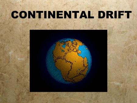 CONTINENTAL DRIFT http://www.tectonics.caltech.edu/movies/outreach/sumatra/pangaea.mov http://www.stockton.edu/~hozikm/geol/Courses/The%20Earth/Content%20Web%20Pages/Rozmus/world.gif.
